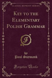 Key to the Elementary Polish Grammar (Classic Reprint), Ssymank Paul