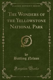 The Wonders of the Yellowstone National Park (Classic Reprint), Nelson Battling