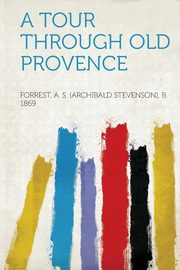 A Tour Through Old Provence, 1869 Forrest A. S. (Archibald Stevenso