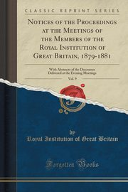 Notices of the Proceedings at the Meetings of the Members of the Royal Institution of Great Britain, 1879-1881, Vol. 9, Britain Royal Institution of Great