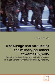 Knowledge and attitude of the military personnel towards HIV/AIDS, Mengist Mulugeta