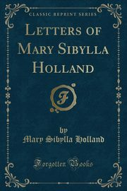 Letters of Mary Sibylla Holland (Classic Reprint), Holland Mary Sibylla