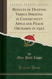 Results of Dusting Versus Spraying in Connecticut Apple and Peach Orchards in 1922 (Classic Reprint), Zappe Max Paul