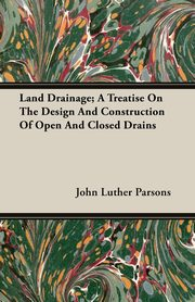 Land Drainage; A Treatise On The Design And Construction Of Open And Closed Drains, Parsons John Luther