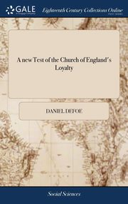 A new Test of the Church of England's Loyalty, Defoe Daniel