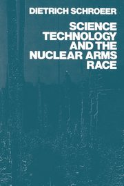 Science, Technology and the Nuclear Arms Race, Schroder Dietrich
