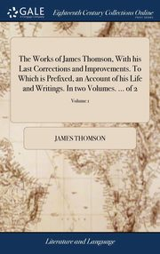 The Works of James Thomson, With his Last Corrections and Improvements. To Which is Prefixed, an Account of his Life and Writings. In two Volumes. ... of 2; Volume 1, Thomson James
