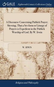 A Discourse Concerning Publick Prayer; Shewing, That a Set-form or Liturgy of Prayers is Expedient in the Publick Worship of God. By W. Irwin, Irwin W.