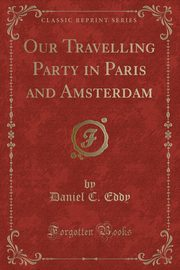 Our Travelling Party in Paris and Amsterdam (Classic Reprint), Eddy Daniel C.