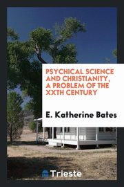 ksiazka tytuł: Psychical Science and Christianity, A Problem of the XXth Century autor: Bates E. Katherine