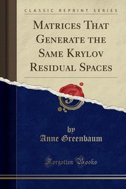 Matrices That Generate the Same Krylov Residual Spaces (Classic Reprint), Greenbaum Anne