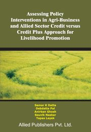 Assessing Policy Interventions in Agri-Business and Allied Sector Credit Versus Credit Plus Approach for Livelihood Promotion,
