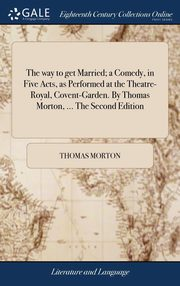 The way to get Married; a Comedy, in Five Acts, as Performed at the Theatre-Royal, Covent-Garden. By Thomas Morton, ... The Second Edition, Morton Thomas
