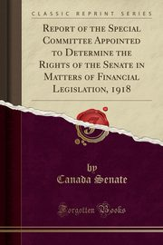 Report of the Special Committee Appointed to Determine the Rights of the Senate in Matters of Financial Legislation, 1918 (Classic Reprint), Senate Canada