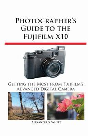 Photographer's Guide to the Fujifilm X10, White Alexander S.