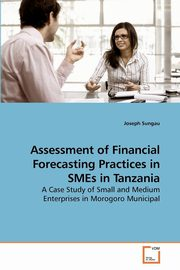 Assessment of Financial Forecasting             Practices in SMEs in Tanzania, Sungau Joseph