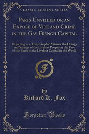 Paris Unveiled or an Expose of Vice and Crime in the Gay French Capital, Fox Richard K.