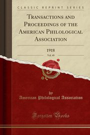 Transactions and Proceedings of the American Philological Association, Vol. 49, Association American Philological