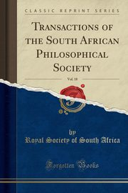 Transactions of the South African Philosophical Society, Vol. 18 (Classic Reprint), Africa Royal Society of South