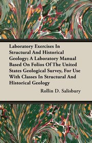 ksiazka tytuł: Laboratory Exercises In Structural And Historical Geology; A Laboratory Manual Based On Folios Of The United States Geological Survey, For Use With Classes In Structural And Historical Geology autor: Salisbury Rollin D.