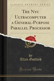 The Nyu Ultracomputer a General-Purpose Parallel Processor (Classic Reprint), Gottlieb Allan