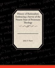 History of Rationalism Embracing a Survey of the Present State of Protestant Theology, Hurst John F.
