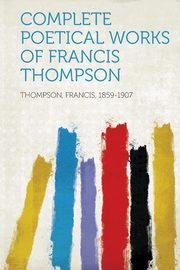 Complete Poetical Works of Francis Thompson, 1859-1907 Thompson Francis