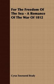 For the Freedom of the Sea - A Romance of the War of 1812, Brady Cyrus Townsend