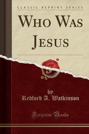 Who Was Jesus (Classic Reprint), Watkinson Redford A.