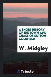 ksiazka tytuł: A Short History of the Town and Chase of Sutton Coldfield autor: Midgley W.