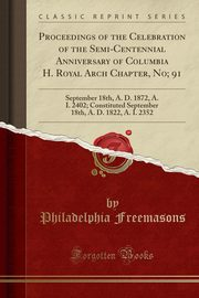 Proceedings of the Celebration of the Semi-Centennial Anniversary of Columbia H. Royal Arch Chapter, No; 91, Freemasons Philadelphia