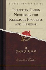 Christian Union Necessary for Religious Progress and Defense (Classic Reprint), Hurst John F.