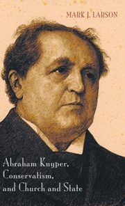 Abraham Kuyper, Conservatism, and Church and State, Larson Mark J.
