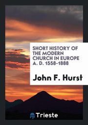 ksiazka tytuł: Short History of the Modern Church in Europe A. D. 1558-1888 autor: Hurst John F.