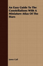 An Easy Guide To The Constellations With A Miniature Atlas Of The Stars, Gall James