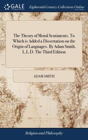 The Theory of Moral Sentiments. To Which is Added a Dissertation on the Origin of Languages. By Adam Smith, L.L.D. The Third Edition, Smith Adam