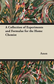 ksiazka tytuł: A Collection of Experiments and Formulae for the Home Chemist autor: Anon