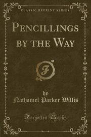 Pencillings by the Way (Classic Reprint), Willis Nathaniel Parker