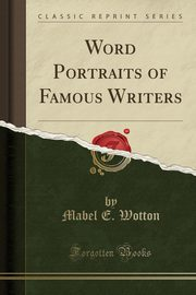 Word Portraits of Famous Writers (Classic Reprint), Wotton Mabel E.