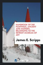Handbook of the paintings, ancient and modern, belonging to the Detroit Museum of Art, Scripps James E.
