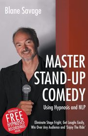 Master Stand-Up Comedy Using Hypnosis and Nlp - Eliminate Stage Fright, Get Laughs Easily, Win Over Any Audience and 'Enjoy the Ride', Savage Blane