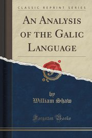 An Analysis of the Galic Language (Classic Reprint), Shaw William