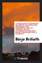 A grammar of the dialect of Lorton (Cumberland) historical and descriptive; with an appendix on the Scandinavian element, dialect specimens and a glossary, Brilioth B?rje