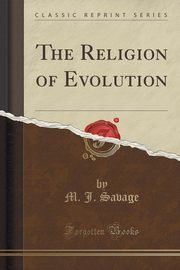The Religion of Evolution (Classic Reprint), Savage M. J.