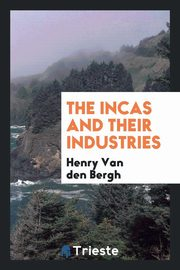 The Incas and Their Industries, Bergh Henry Van den