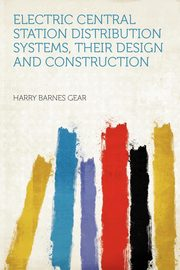 Electric Central Station Distribution Systems, Their Design and Construction, Gear Harry Barnes