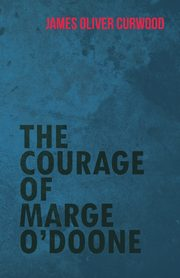 The Courage of Marge O'Doone, Curwood James Oliver