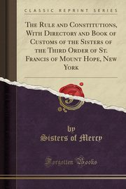 The Rule and Constitutions, With Directory and Book of Customs of the Sisters of the Third Order of St. Francis of Mount Hope, New York (Classic Reprint), Mercy Sisters of