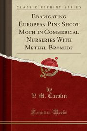 Eradicating European Pine Shoot Moth in Commercial Nurseries With Methyl Bromide (Classic Reprint), Carolin V. M.