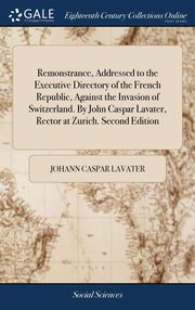 Remonstrance, Addressed to the Executive Directory of the French Republic, Against the Invasion of Switzerland. By John Caspar Lavater, Rector at Zurich. Second Edition, Lavater Johann Caspar